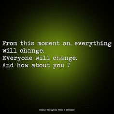 From this moment on, everything will change. Everyone will change. Ragamuffin, So True, Monsoon, The Dreamers, Everything, In This Moment, Change, Thoughts, Board