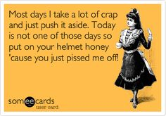Free and Funny Confession Ecard: Most days I take a lot of crap and just push it aside. Today is not one of those days so put on your helmet honey 'cause you just pissed me off! Lol, Haha Funny, Hilarious, Pomes, E Cards, Story Of My Life, Someecards, Just For Laughs, Laugh Out Loud
