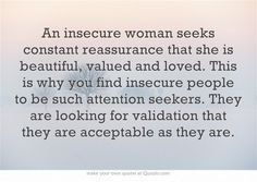 An insecure woman seeks constant reassurance that she is beautiful, valued and loved. This is why you find insecure people to be such attention seekers. They are looking for validation that they are acceptable as they are. BE CONFIDENT! Own Quotes, Great Quotes, Quotes To Live By, Life Quotes, Inspirational Quotes, Random Quotes, Reality Quotes, Meaningful Quotes, Motivational Quotes