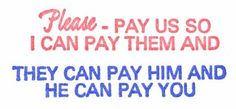 Please Pay us so I can pay them and they can pay him and he can pay you.
