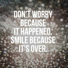 Don't worry because it happened. Smile because it's over. #quotes