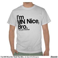 MN nice bro, yeah you betcha funny Minnesota t-shirt