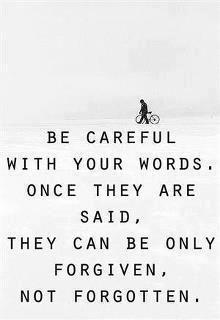 Cuida tus palabras, una vez dichas solo se pueden perdonar pero no olvidar.
