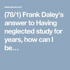 (78/1) Frank Daley's answer to Having neglected study for years, how can I be…