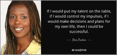 If I would put my talent on the table, if I would control my impulses, if I would make decisions and plans for my own life, then I could be successful. - Star Parker