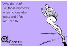 Why do I run? For those moments when no one else exists and I feel like I can fly.