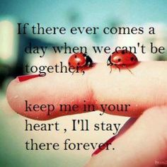 If there ever comes a day when we can't be together, keep me in your heart. I'll stay there forever.