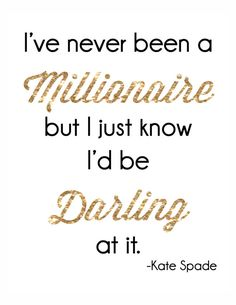 I've never been a millionaire but I just know I'd be darling at it.   Quote by American Poet Dorothy Parker. Made popular in recent years by designer Kate Spade.