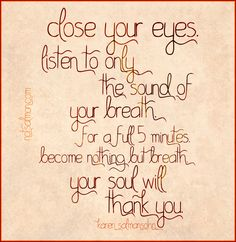 close your eyes. listen to only the sound of your breath. become nothing but breath. (your soul will thank you.)
