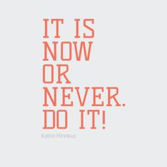it is now or never! do it.