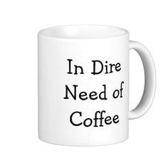 In Dire  Need of  Coffee Mug