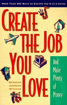 Create the Job You Love (and Make Plenty of Money): More than 550 Ways to Escape the 8 to 5 Grind