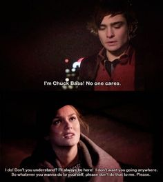 Chuck: I'm Chuck Bass! No one cares.  Blair: I do! Don't you understand? I'll always be here! I don't want you going anywhere. So whatever you wanna do to yourself, please don't do that to me. Please.