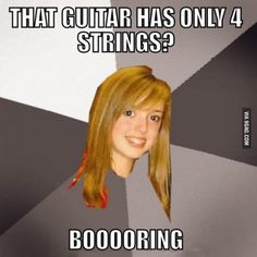 I'm a bassist, and yeah, this is the struggle, this is what some girls actually told me...