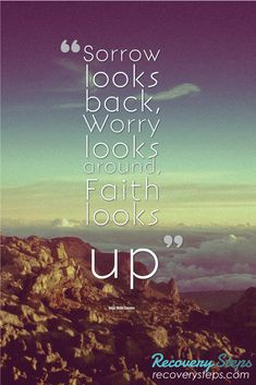 Inspirational Quotes:Sorrow looks back, Worry looks around, Faith looks up Follow: https://www.pinterest.com/RecoverySteps/