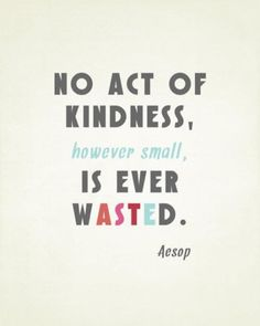 """No act of kindness, however small, is ever wasted.""   -  Aesop  It's World Kindness Day today...."
