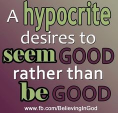 A hypocrite desires to SEEM good rather than BE good ..... among other things ....