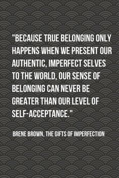 because true belonging only happens when we present our authentic, imprefect selves to the world. our sense of belonging can never be greater than our level of self-acceptance.
