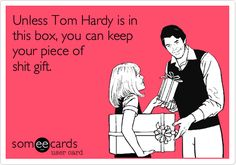 """""""Unless Tom Hardy is in this box..."""" I don't want it!"""