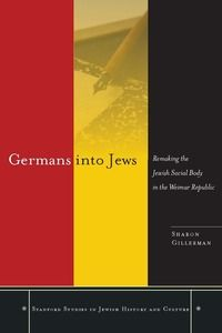 Germans into Jews: Remaking the Jewish Social Body in the Weimar Republic | Sharon Gillerman