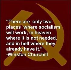 """""""There are two places only where socialism will work; in heaven where it is not needed, and in hell where they already have it."""" --Winston Churchill"""