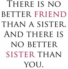 """There is no better friend than a sister. And there is no better sister than you.""@Amanda Bray"