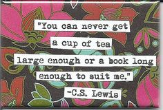 You can never get a cup of tea large enough or a book long enough to suit me...