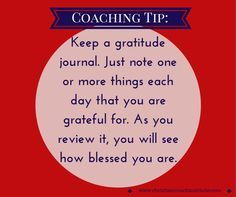 #Coachingtip: Keep a #gratitude journal. Just note one or more things each day that you are grateful for. As you review it, you will see how blessed you are. #CCI