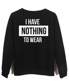 48c2ee757 i have nothing to wear sweatshirt #sweatshirt #sweat #shirt #clothing #cloth
