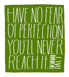 Have no fear of perfection. You'll never reach it. - Salvador Dali