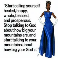 Start Calling Yourself Healed Happy Whole Blessed and Prosperous Stop talkingtoGod About How Big Your Mountains Are and Start Talking Toyour Mountains About How Big Your God Is! Now Quotes, Faith Quotes, Bible Quotes, Qoutes, Diva Quotes, Black Girl Quotes, Black Women Quotes, Positive Affirmations, Positive Quotes