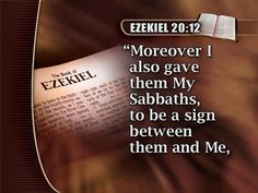 Moreover also I gave them my sabbaths, to be a sign between me and them, that they might know that I am the LORD that sanctify them. (Eze 20:12)