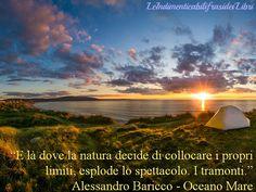 """""""E là dove la natura decide di collocare i propri limiti, esplode lo spettacolo. I tramonti."""" Alessandro Baricco - Oceano Mare"""