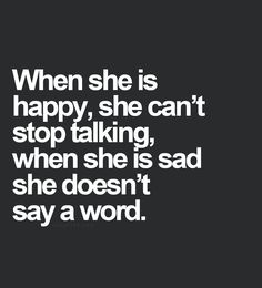 When she is happy, she can't stop talking. When she is sad, she doesn't say a word.