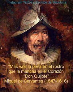 """""""Más vale la pena en el rostro que la mancha en el Corazón"""" """"Don Quijote"""" Miguel de Cervantes  (1547-1616)"""