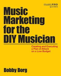 Music Marketing for the DIY Musician: Creating and Executing a Plan of Attack on a Low Budget (Music Pro Guides) by Bobby Borg | LibraryThing