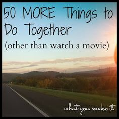 what you make it: 50 MORE things to do together (other than watching movies). Pretty fun list!
