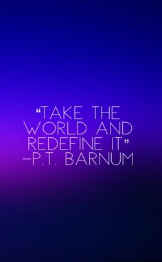 "The Greatest Showman Quote. ""Take the World and Redefine it"""