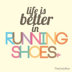 Life is better in running shoes. True story!