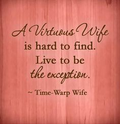 A virtuous wife is hard to find. Live to be the exception. ~ Time-Warp Wife