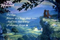 """""""Darling, forever is a long, long time.  And time has a way of changing things.""""  The Fox and the Hound"""
