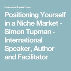 Positioning Yourself in a Niche Market - Simon Tupman - International Speaker, Author and Facilitator