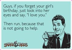 """Guys, if you forget your girl's birthday, just look into her eyes and say, """"I love you."""" Then run, because that is not going to help. #ecard #LOL #funny #hilarious #humor #joke #haha #marriage #relationships #ecards #dating"""