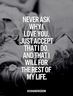 Never ask why I love you, just accept that I do, and that I will for the rest of my life.  Because it is what it is.