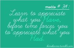 .Learn to appreciate what you have before time forces you to appreciate what you had.