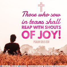 Those who sow in tears shall reap with shouts of joy! Psalm 126:5 ESV