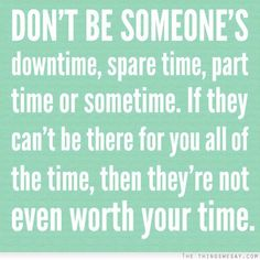 Don't be someone's downtime spare time part time or sometime if they can't be there for you all of the time then they're not even worth your time