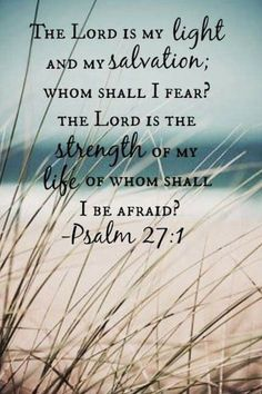 Bible Verses About Faith: Psalm - The Lord is my light and my salvation' whom shall I fear? The Lord is the strength of my life of whom shall I be afraid? Scripture Verses, Bible Verses Quotes, Bible Scriptures, Faith Quotes, Psalms Verses, Psalms Quotes, Jesus Christ Quotes, Advice Quotes, Religious Quotes