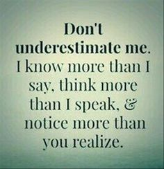 --> Don't underestimate me. I know more than I say, think more than I speak, & notice more than you realize.(the words of a mother) Motivacional Quotes, Quotable Quotes, True Quotes, Great Quotes, Quotes To Live By, Funny Quotes, Inspirational Quotes, Uplifting Quotes, This Is Me Quotes