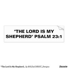 """Shop """"The Lord Is My Shepherd"""" Bumper Sticker created by Personalize it with photos & text or purchase as is! Lord Is My Shepherd, Car Sit, Honor Roll, Psalm 23, Scripture Verses, Bold Prints, Bumper Stickers, Slogan, Math Equations"""